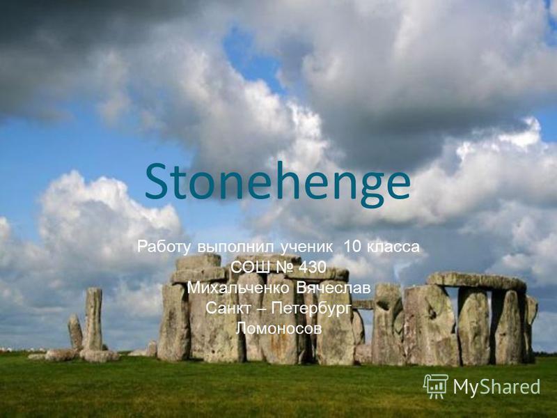 Stonehenge Работу выполнил ученик 10 класса СОШ 430 Михальченко Вячеслав Санкт – Петербург Ломоносов