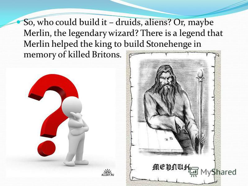 So, who could build it – druids, aliens? Or, maybe Merlin, the legendary wizard? There is a legend that Merlin helped the king to build Stonehenge in memory of killed Britons.
