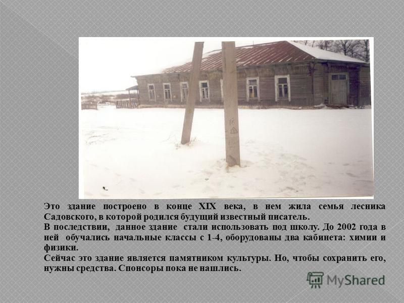 Это здание построено в конце XIX века, в нем жила семья лесника Садовского, в которой родился будущий известный писатель. В последствии, данное здание стали использовать под школу. До 2002 года в ней обучались начальные классы с 1-4, оборудованы два