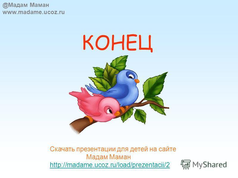КОНЕЦ @Мадам Маман www.madame.ucoz.ru Скачать презентации для детей на сайте Мадам Маман http://madame.ucoz.ru/load/prezentacii/2