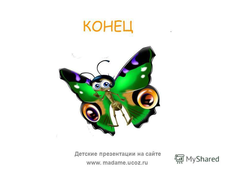 КОНЕЦ www. madame.ucoz.ru Детские презентации на сайте