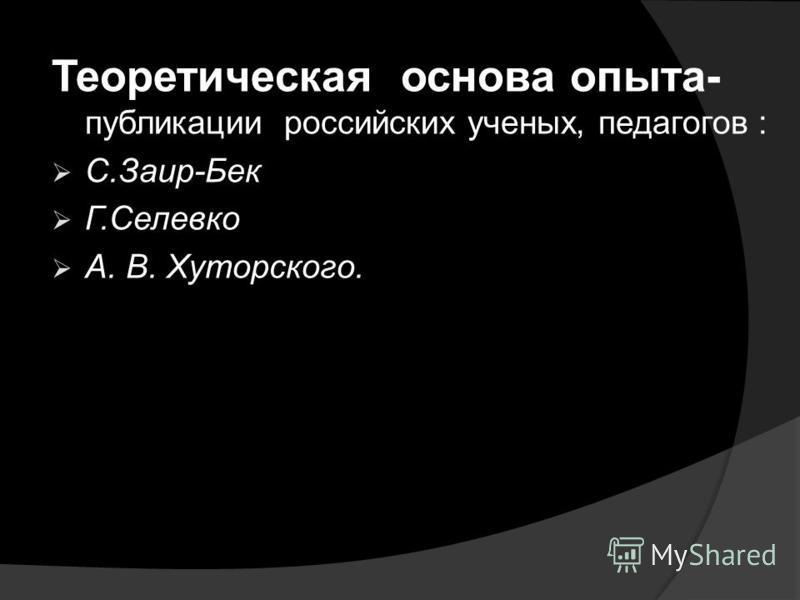 Теоретическая основа опыта- публикации российских ученых, педагогов : С.Заир-Бек Г.Селевко А. В. Хуторского.