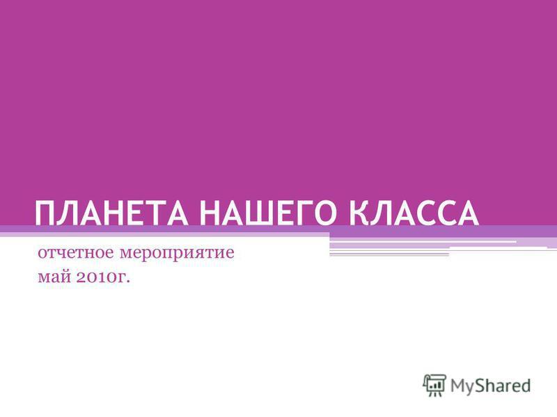 ПЛАНЕТА НАШЕГО КЛАССА отчетное мероприятие май 2010 г.