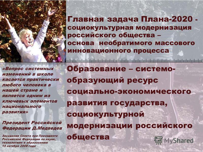 2 Главная задача Плана-2020 - социокультурная модернизация российского общества – основа необратимого массового инновационного процесса Образование – системообразующий ресурс социально-экономического развития государства, социокультурной модернизации