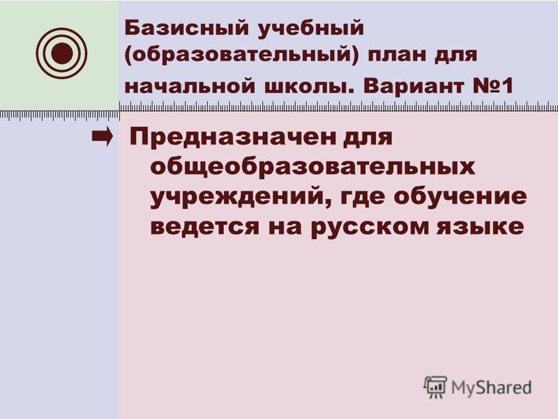Предназначен для общеобразовательных учреждений, где обучение ведется на русском языке Базисный учебный (образовательный) план для начальной школы. Вариант 1