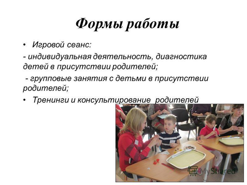 Формы работы Игровой сеанс: - индивидуальная деятельность, диагностика детей в присутствии родителей; - групповые занятия с детьми в присутствии родителей; Тренинги и консультирование родителей