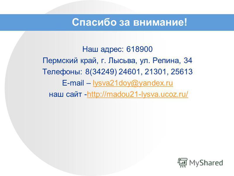 Спасибо за внимание! Наш адрес: 618900 Пермский край, г. Лысьва, ул. Репина, 34 Телефоны: 8(34249) 24601, 21301, 25613 E-mail – lysva21doy@yandex.rulysva21doy@yandex.ru наш сайт -http://madou21-lysva.ucoz.ru/http://madou21-lysva.ucoz.ru/