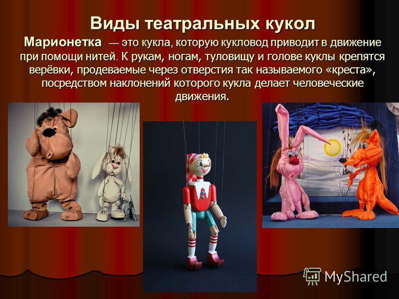 Виды театральных кукол Марионетка это кукла, которую кукловод приводит в движение при помощи нитей. К рукам, ногам, туловищу и голове куклы крепятся верёвки, продеваемые через отверстия так называемого «креста», посредством наклонений которого кукла