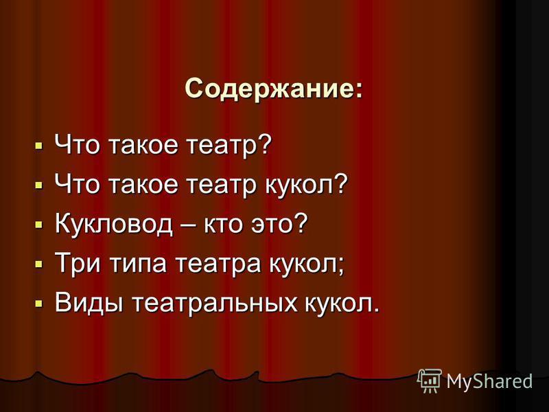 Содержание: Что такое театр? Что такое театр? Что такое театр кукол? Что такое театр кукол? Кукловод – кто это? Кукловод – кто это? Три типа театра кукол; Три типа театра кукол; Виды театральных кукол. Виды театральных кукол.