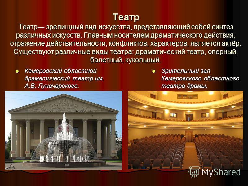 Театр Театр зрелищный вид искусства, представляющий собой синтез различных искусств. Главным носителем драматического действия, отражение действительности, конфликтов, характеров, является актёр. Существуют различные виды театра: драматический театр,