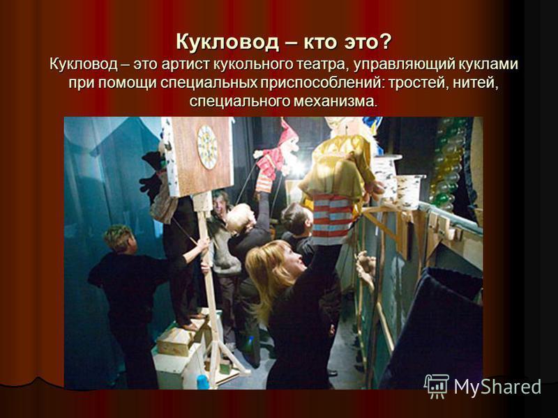Кукловод – кто это? Кукловод – это артист кукольного театра, управляющий куклами при помощи специальных приспособлений: тростей, нитей, специального механизма.