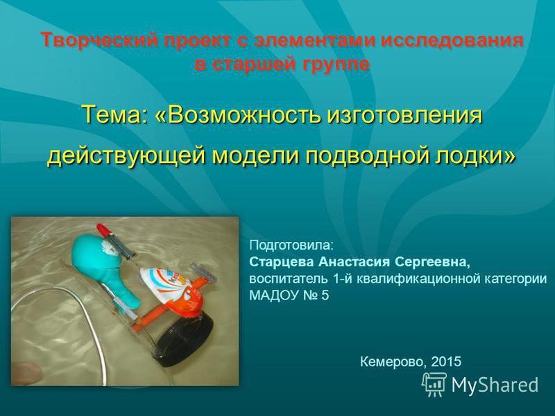 Тема: «Возможность изготовления действующей модели подводной лодки» Творческий проект с элементами исследования в старшей группе Тема: «Возможность изготовления действующей модели подводной лодки» Подготовила: Старцева Анастасия Сергеевна, воспитател