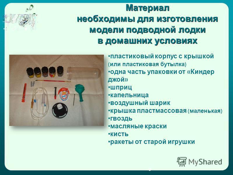 Материал необходимы для изготовления модели подводной лодки в домашних условиях пластиковый корпус с крышкой ( или пластиковая бутылка ) одна часть упаковки от « Киндер джой » шприц капельница воздушный шарик крышка пластмассовая ( маленькая ) гвоздь