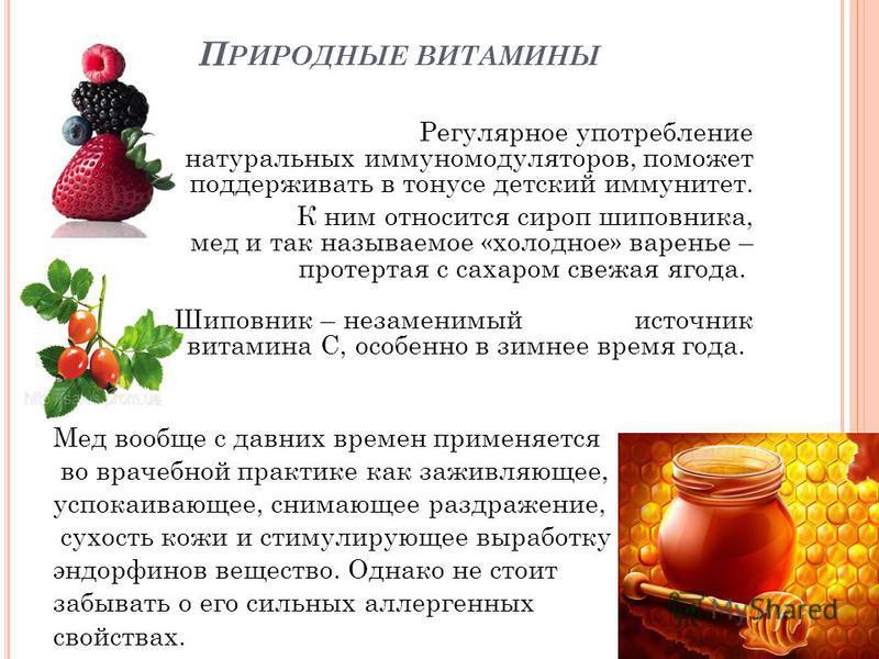 П РИРОДНЫЕ ВИТАМИНЫ Регулярное употребление натуральных иммуномодуляторов, поможет поддерживать в тонусе детский иммунитет. К ним относится сироп шиповника, мед и так называемое «холодное» варенье – протертая с сахаром свежая ягода. Шиповник – незаме