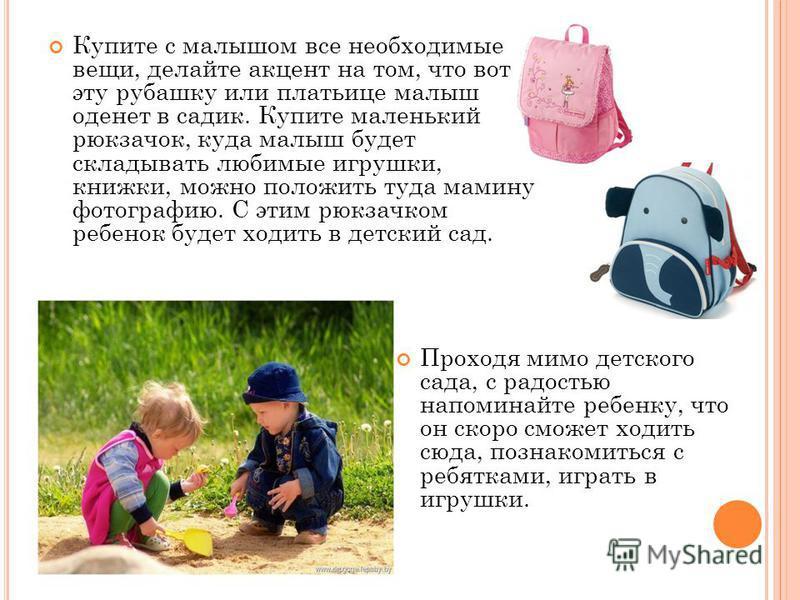 Купите с малышом все необходимые вещи, делайте акцент на том, что вот эту рубашку или платьице малыш оденет в садик. Купите маленький рюкзачок, куда малыш будет складывать любимые игрушки, книжки, можно положить туда мамину фотографию. С этим рюкзачк