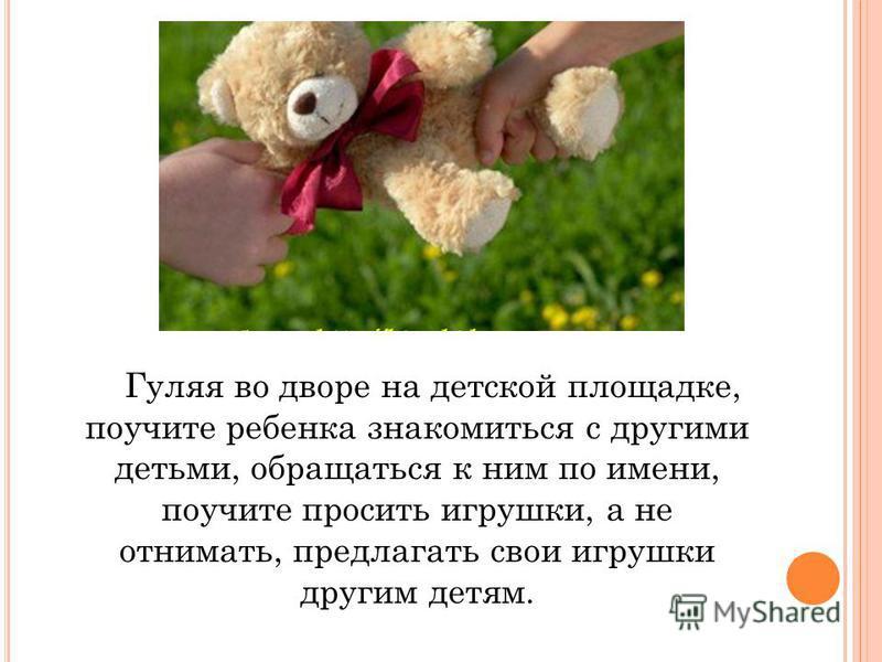 Гуляя во дворе на детской площадке, поучите ребенка знакомиться с другими детьми, обращаться к ним по имени, поучите просить игрушки, а не отнимать, предлагать свои игрушки другим детям.