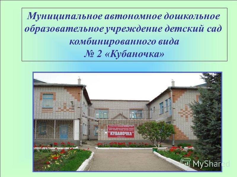 Муниципальное автономное дошкольное образовательное учреждение детский сад комбинированного вида 2 «Кубаночка»