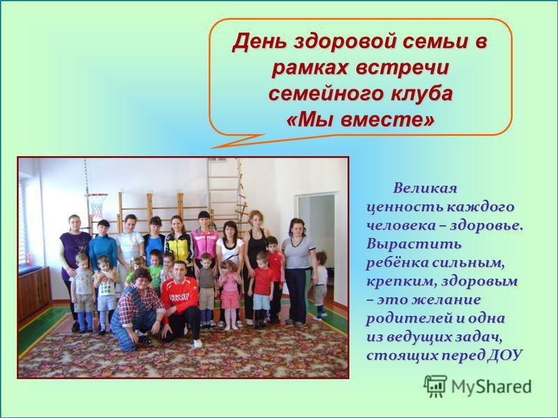 День здоровой семьи в рамках встречи семейного клуба «Мы вместе» Великая ценность каждого человека – здоровье. Вырастить ребёнка сильным, крепким, здоровым – это желание родителей и одна из ведущих задач, стоящих перед ДОУ Великая ценность каждого че