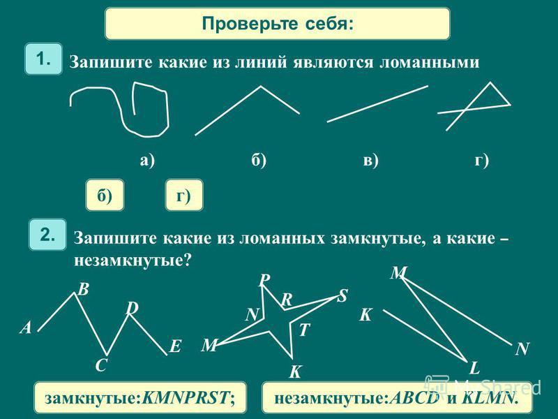 Проверьте себя: Запишите какие из линий являются ломанными 1. б)г) Запишите какие из ломанных замкнутые, а какие – незамкнутые? 2. A B C D E M N P R T K S K L M N замкнутые:KMNPRST;незамкнутые:ABCD и KLMN. а)б) в)г)