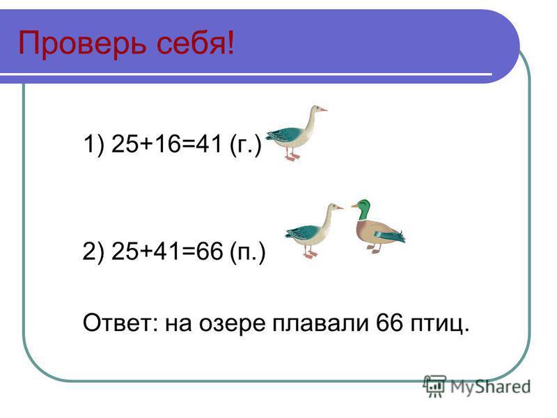 Проверь себя! 1) 25+16=41 (г.) 2) 25+41=66 (п.) Ответ: на озере плавали 66 птиц.