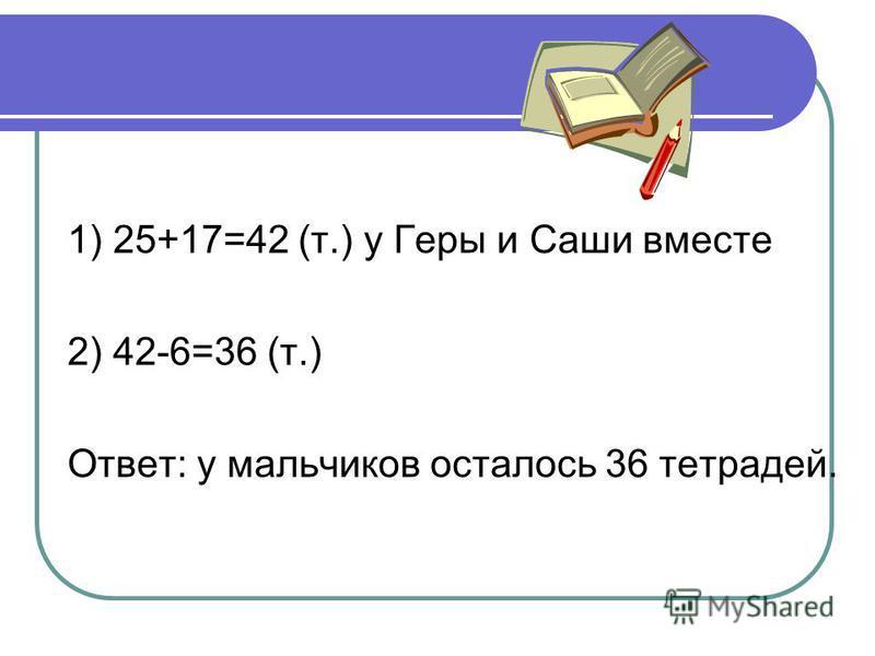 1) 25+17=42 (т.) у Геры и Саши вместе 2) 42-6=36 (т.) Ответ: у мальчиков осталось 36 тетрадей.