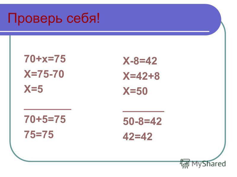 Проверь себя! 70+х=75 Х=75-70 Х=5 ________ 70+5=75 75=75 Х-8=42 Х=42+8 Х=50 _______ 50-8=42 42=42