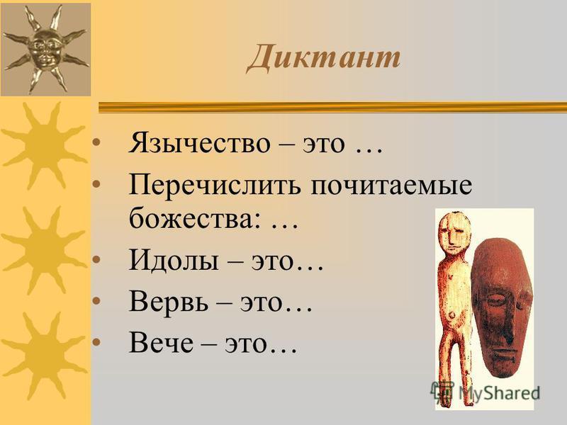 Диктант Язычество – это … Перечислить почитаемые божества: … Идолы – это… Вервь – это… Вече – это…