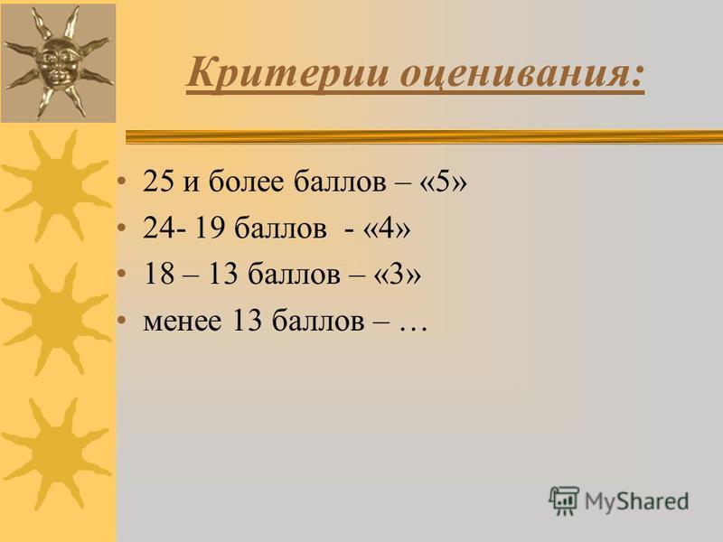 Критерии оценивания: 25 и более баллов – «5» 24- 19 баллов - «4» 18 – 13 баллов – «3» менее 13 баллов – …