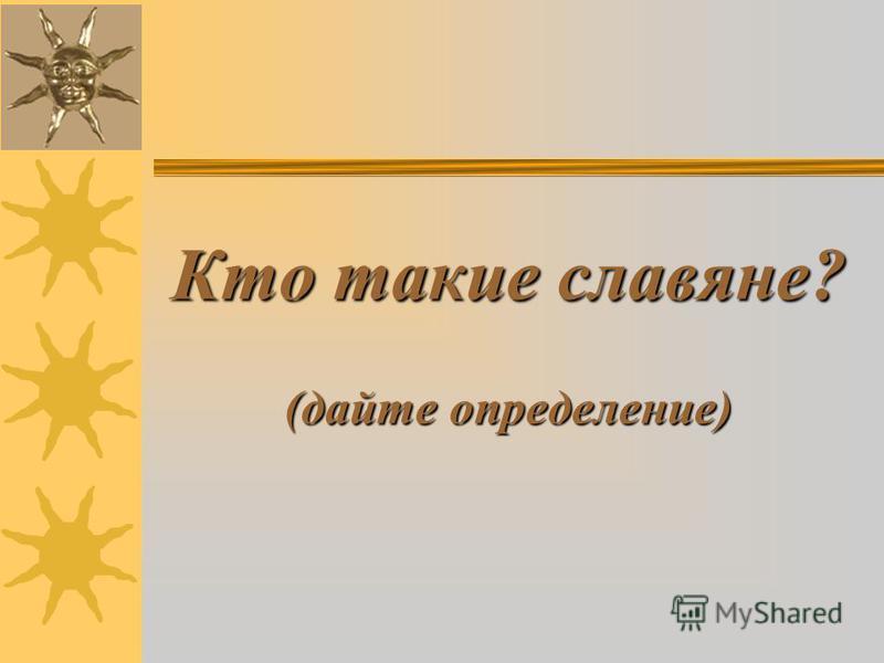 Кто такие славяне? (дайте определение)