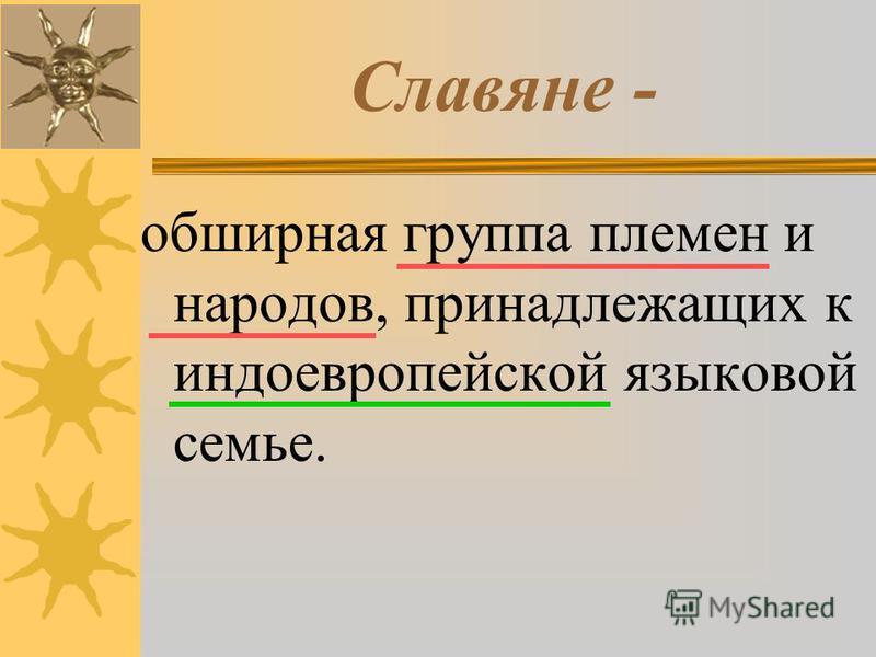 Славяне - обширная группа племен и народов, принадлежащих к индоевропейской языковой семье.