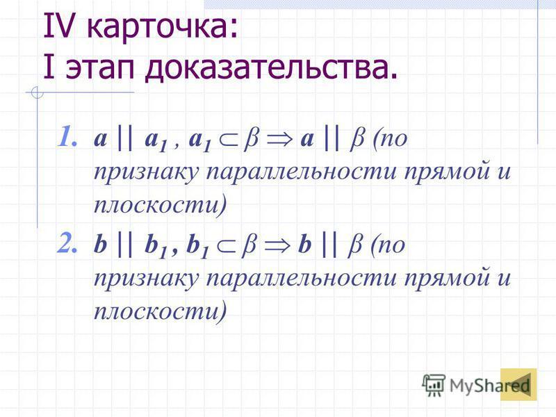 IV карточка: I этап доказательства. 1. a || a 1, a 1 β a || β (по признаку параллельности прямой и плоскости) 2. b || b 1, b 1 β b || β (по признаку параллельности прямой и плоскости)