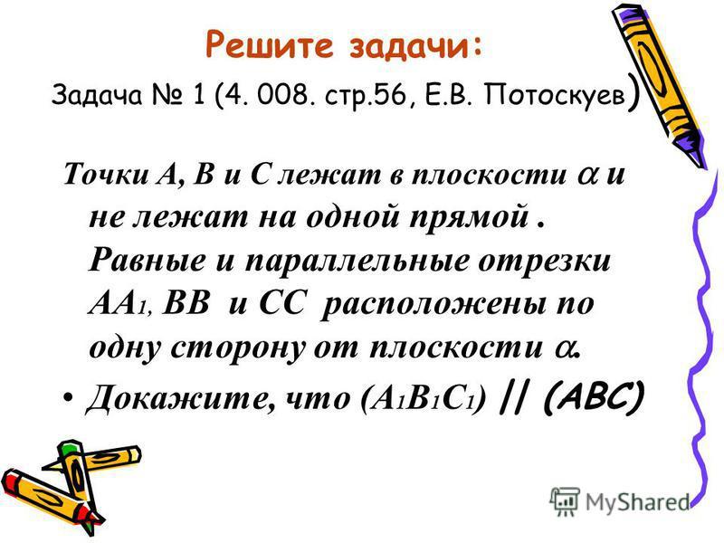 Решите задачи: Задача 1 (4. 008. стр.56, Е.В. Потоскуев ) Точки А, В и С лежат в плоскости и не лежат на одной прямой. Равные и параллельные отрезки АА 1, ВВ и СС расположены по одну сторону от плоскости. Докажите, что (А 1 В 1 С 1 ) || (АВС)
