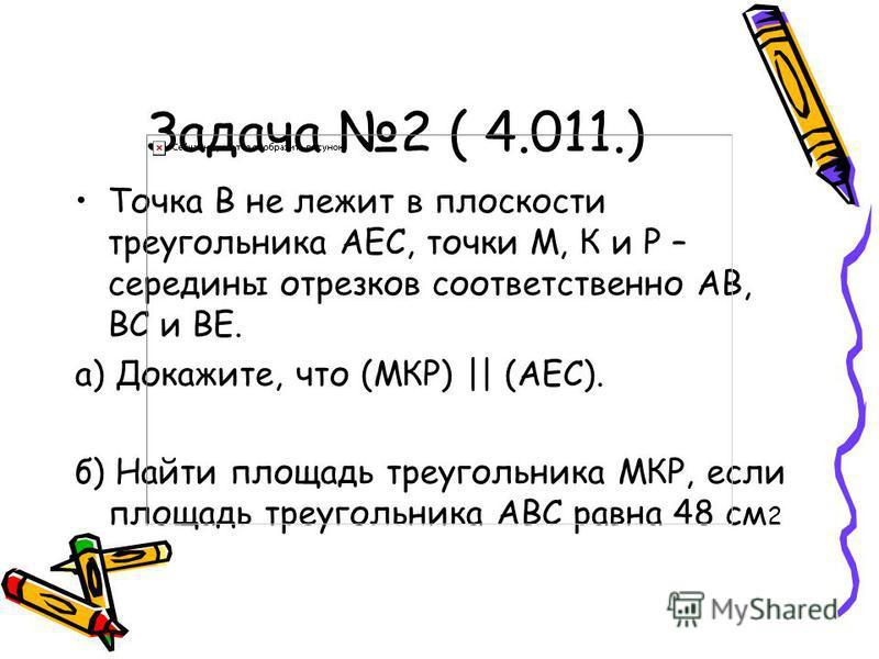 Задача 2 ( 4.011.) Точка В не лежит в плоскости треугольника AEC, точки М, К и Р – середины отрезков соответственно АВ, ВС и ВЕ. а) Докажите, что (МКР) || (АЕС). б) Найти площадь треугольника МКР, если площадь треугольника АВС равна 48 см 2