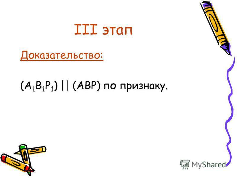 III этап Доказательство: (А 1 В 1 Р 1 ) || (АВР) по признаку.