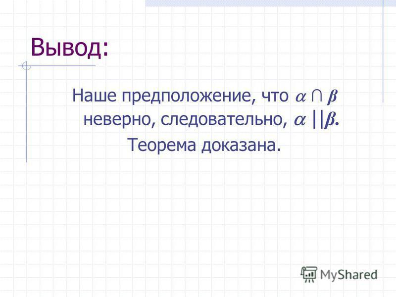 Вывод: Наше предположение, что β неверно, следовательно, || β. Теорема доказана.