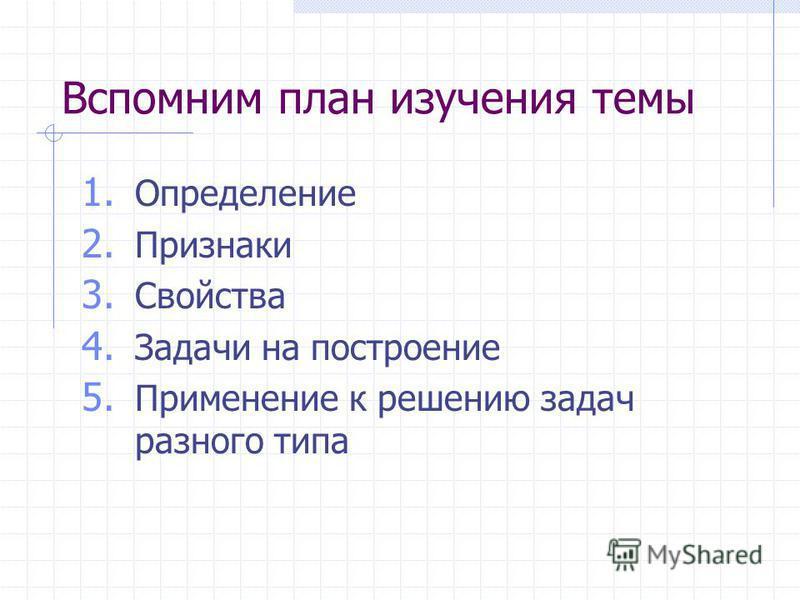 Вспомним план изучения темы 1. Определение 2. Признаки 3. Свойства 4. Задачи на построение 5. Применение к решению задач разного типа