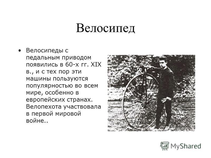 Велосипед Велосипеды с педальным приводом появились в 60-х гг. XIX в., и с тех пор эти машины пользуются популярностью во всем мире, особенно в европейских странах. Велопехота участвовала в первой мировой войне..
