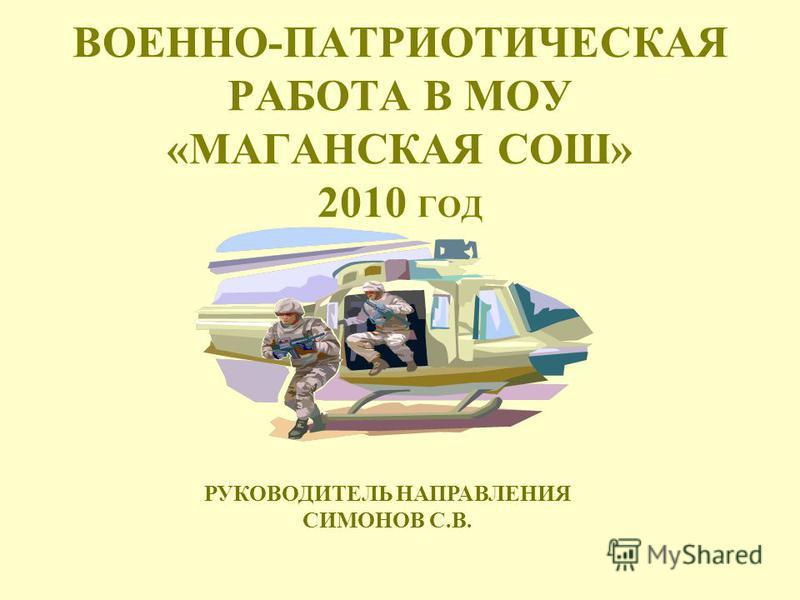 ВОЕННО-ПАТРИОТИЧЕСКАЯ РАБОТА В МОУ «МАГАНСКАЯ СОШ» 2010 ГОД РУКОВОДИТЕЛЬ НАПРАВЛЕНИЯ СИМОНОВ С.В.