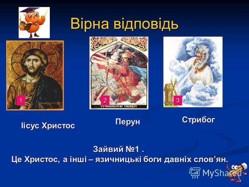 Вірна відповідь Іісус Христос Перун Стрибог Зайвий 1. Це Христос, а інші – язичницькі боги давніх словян. 123