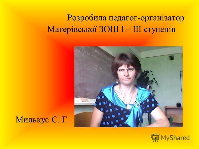 Розробила педагог-організатор Магерівської ЗОШ І – ІІІ ступенів Милькус С. Г.