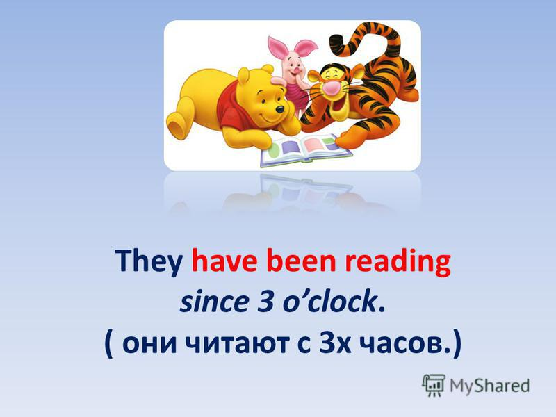 They have been reading since 3 oclock. ( они читают с 3 х часов.)