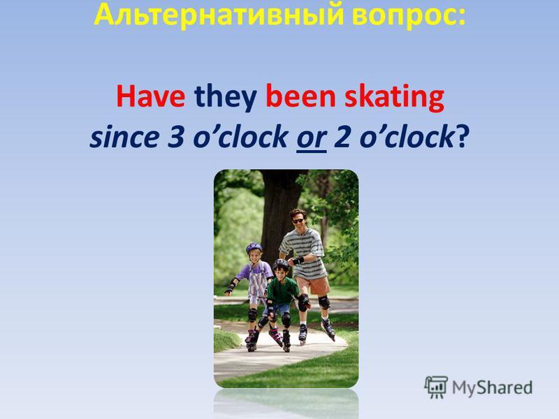 Альтернативный вопрос: Have they been skating since 3 oclock or 2 oclock?