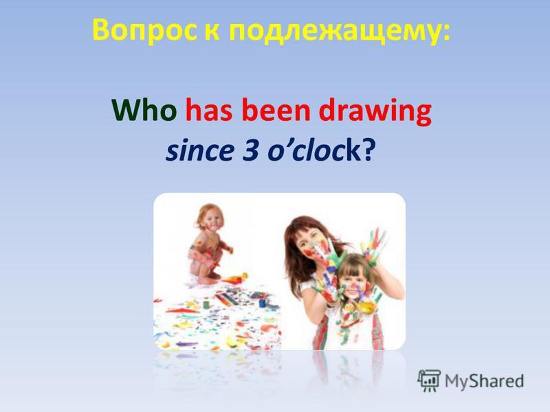 Вопрос к подлежащему: Who has been drawing since 3 oclock?