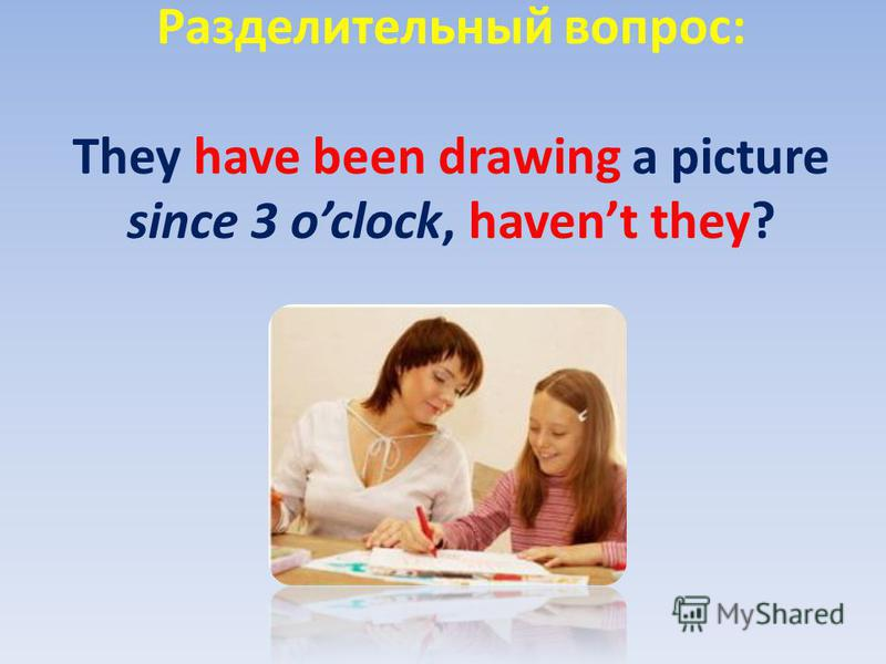 Разделительный вопрос: They have been drawing a picture since 3 oclock, havent they?