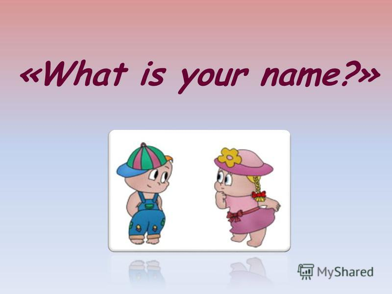 «What is your name?»