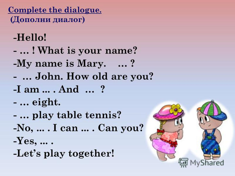 -Hello! - … ! What is your name? -My name is Mary. … ? - … John. How old are you? -I am.... And … ? - … eight. - … play table tennis? -No,.... I can.... Can you? -Yes,.... -Lets play together! Complete the dialogue. (Дополни диалог)