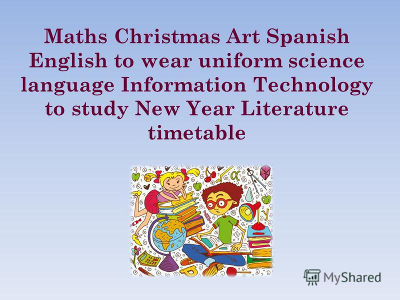 Maths Christmas Art Spanish English to wear uniform science language Information Technology to study New Year Literature timetable