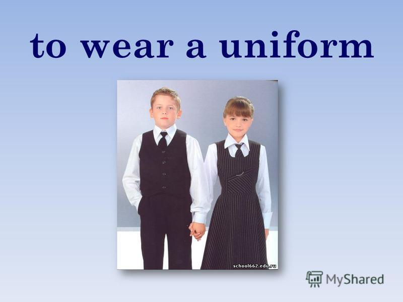 to wear a uniform