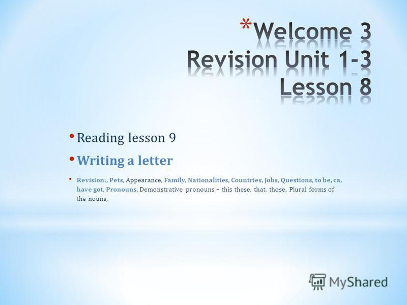 Reading lesson 9 Writing a letter Revision:, Pets, Appearance, Family, Nationalities, Countries, Jobs, Questions, to be, ca, have got, Pronouns, Demonstrative pronouns – this these, that, those, Plural forms of the nouns,