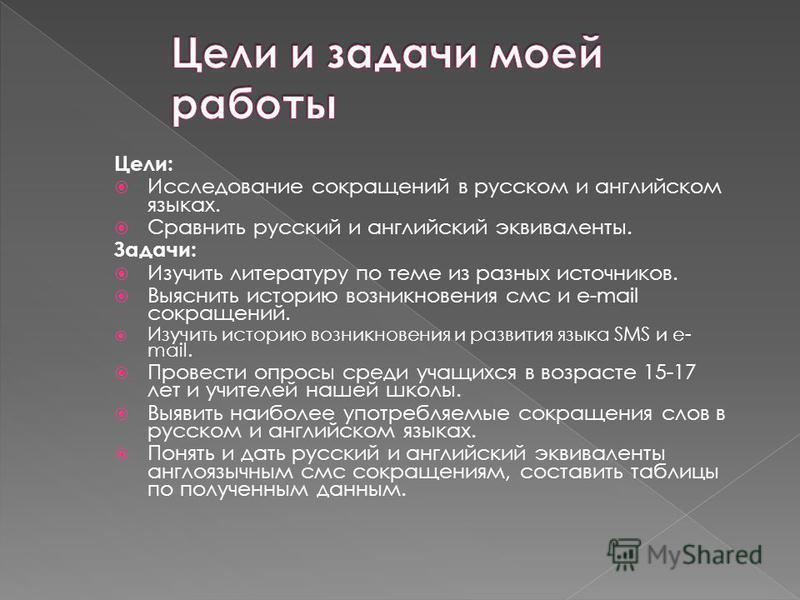 Цели: Исследование сокращений в русском и английском языках. Сравнить русский и английский эквиваленты. Задачи: Изучить литературу по теме из разных источников. Выеснить историю возникновения смс и e-mail сокращений. Изучить историю возникновения и р